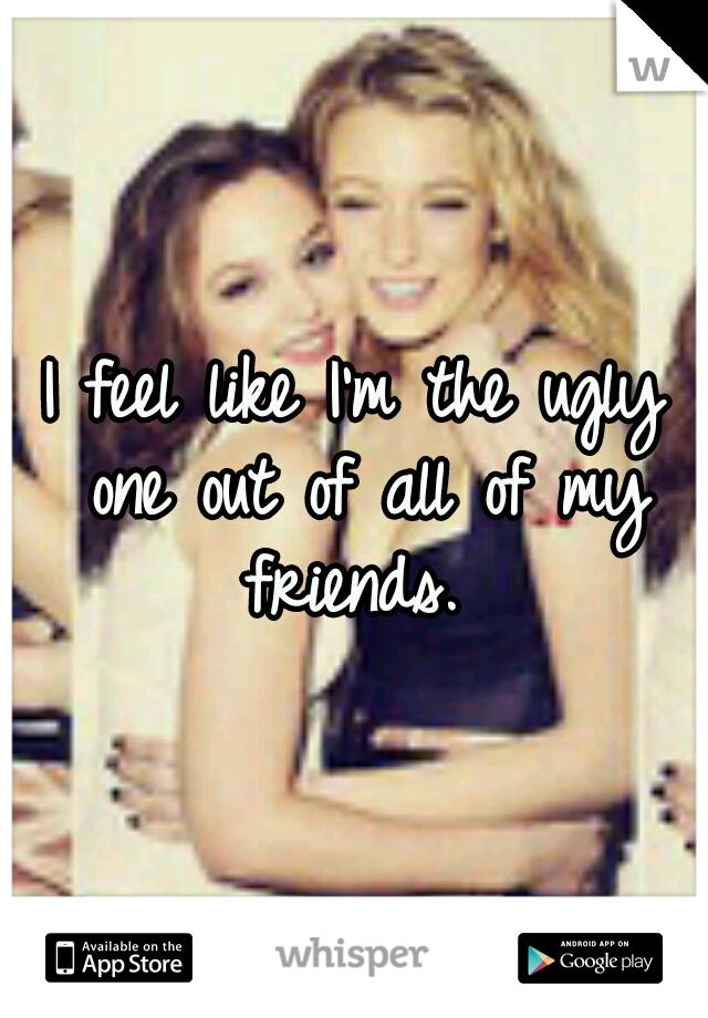 I feel like I'm the ugly one out of all of my friends.