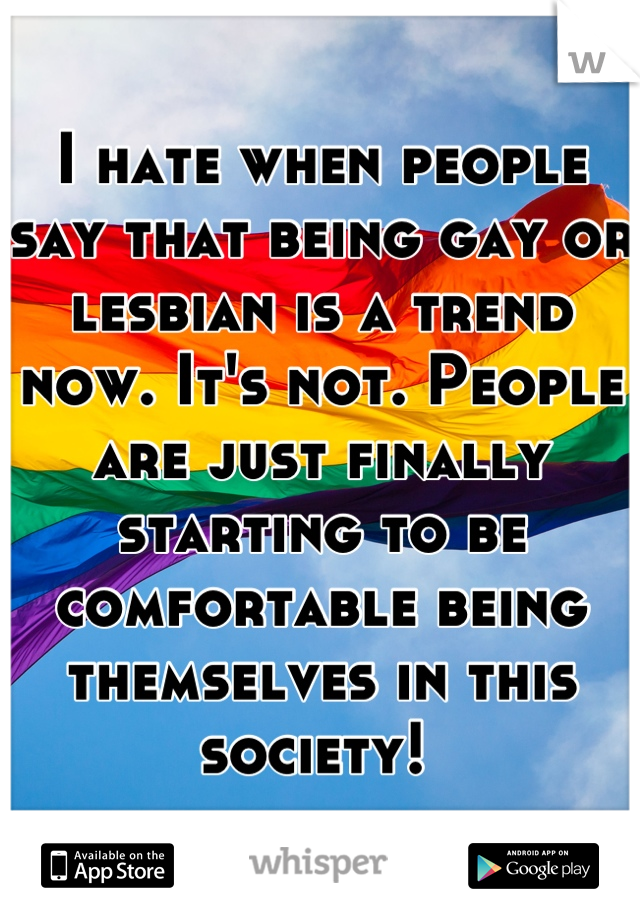 I hate when people say that being gay or lesbian is a trend now. It's not. People are just finally starting to be comfortable being themselves in this society!