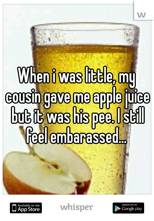 When i was little, my cousin gave me apple juice but it was his pee. I still feel embarassed...