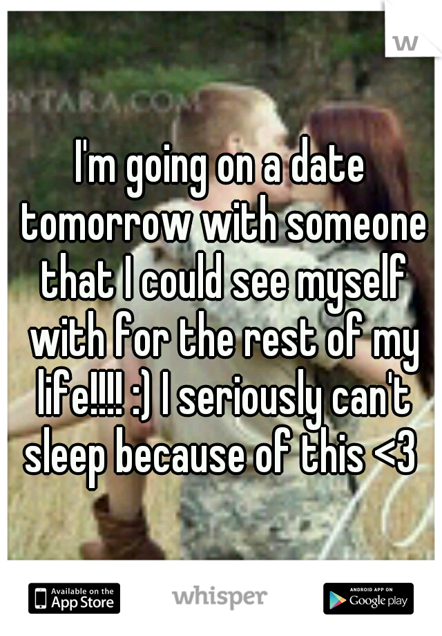 I'm going on a date tomorrow with someone that I could see myself with for the rest of my life!!!! :) I seriously can't sleep because of this <3