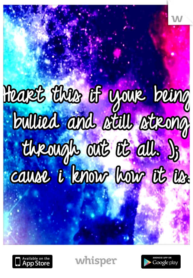 Heart this if your being bullied and still strong through out it all. ); cause i know how it is.