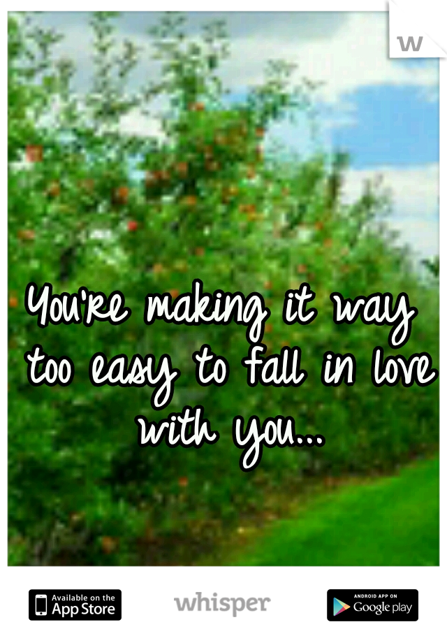 You're making it way too easy to fall in love with you...
