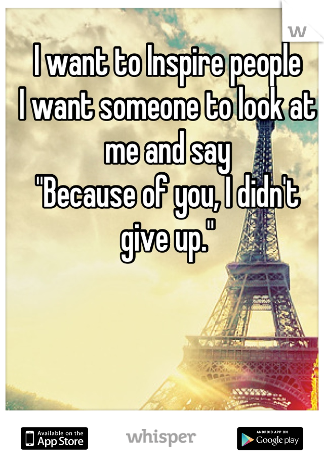 """I want to Inspire people I want someone to look at me and say """"Because of you, I didn't give up."""""""