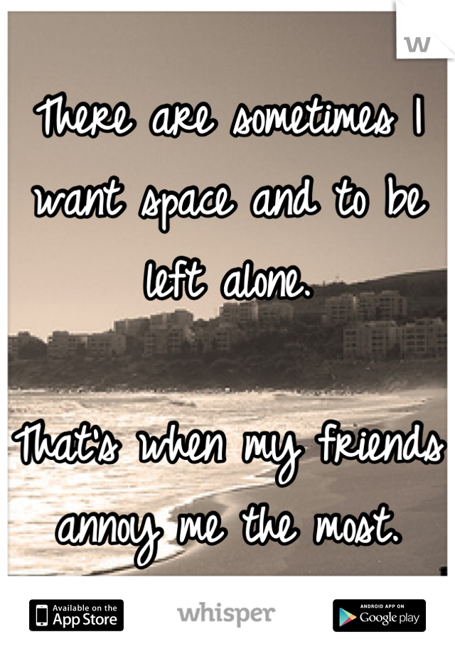 There are sometimes I want space and to be left alone.     That's when my friends annoy me the most.