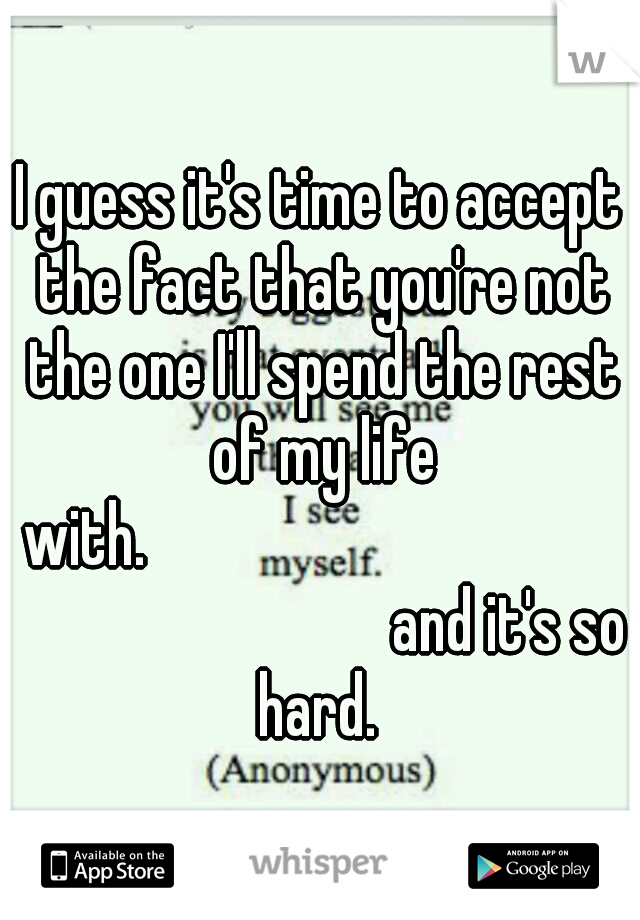 I guess it's time to accept the fact that you're not the one I'll spend the rest of my life with.                           and it's so hard.