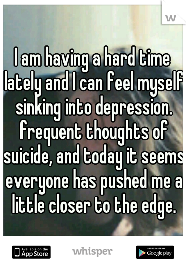 I am having a hard time lately and I can feel myself sinking into depression. frequent thoughts of suicide, and today it seems everyone has pushed me a little closer to the edge.