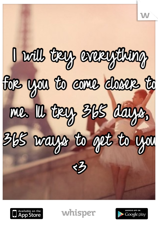 I will try everything for you to come closer to me. Ill try 365 days, 365 ways to get to you <3