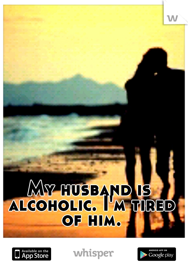 My husband is alcoholic. I'm tired of him.