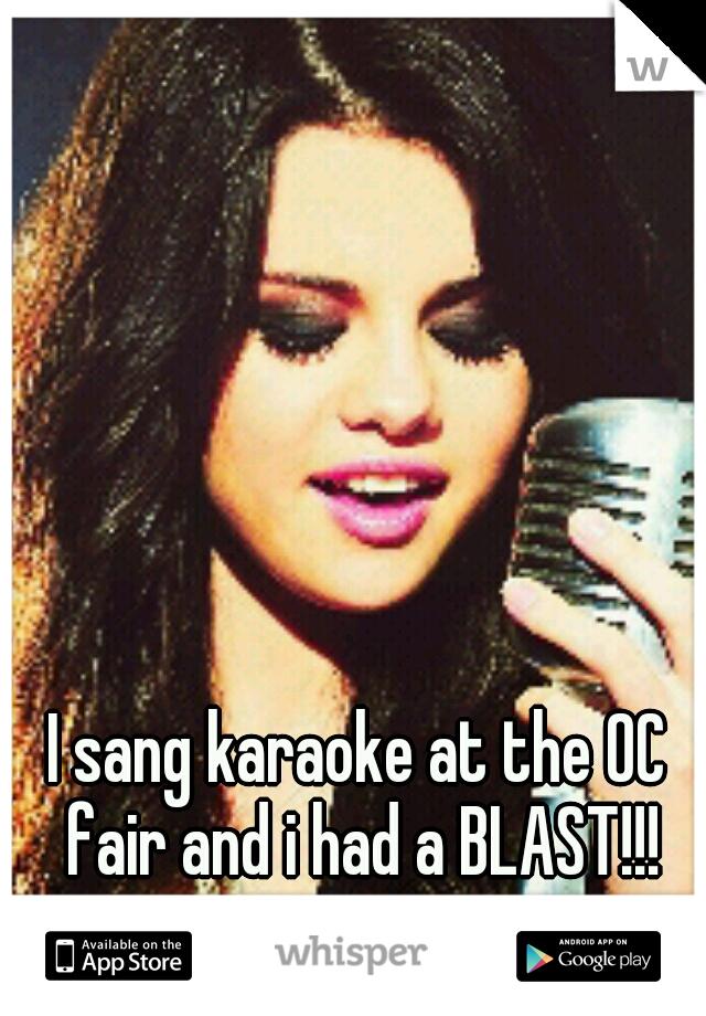 I sang karaoke at the OC fair and i had a BLAST!!!