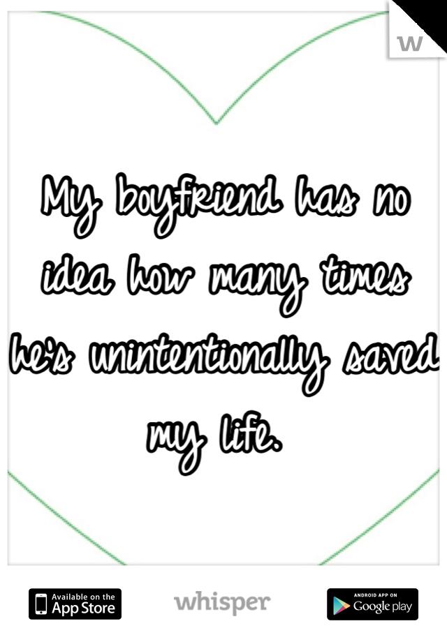 My boyfriend has no idea how many times he's unintentionally saved my life.