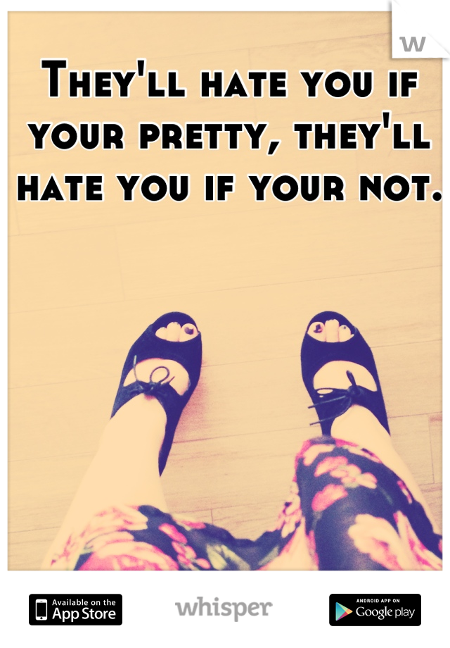 They'll hate you if your pretty, they'll hate you if your not.