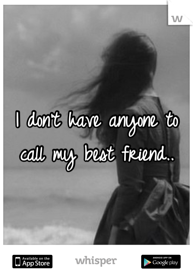I don't have anyone to call my best friend..