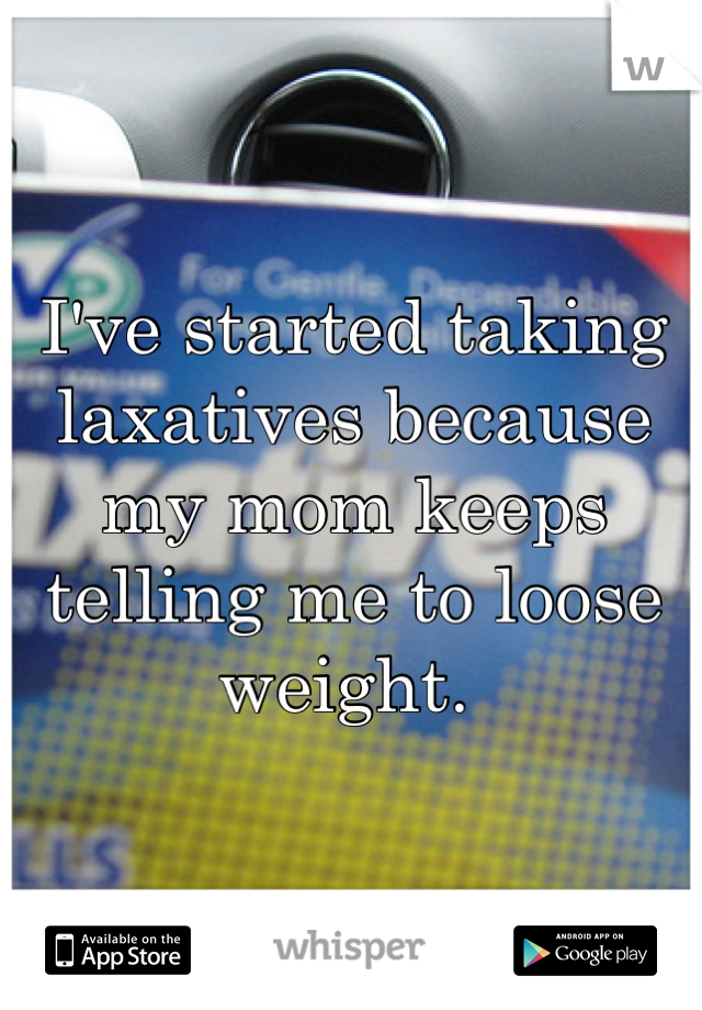 I've started taking laxatives because my mom keeps telling me to loose weight.