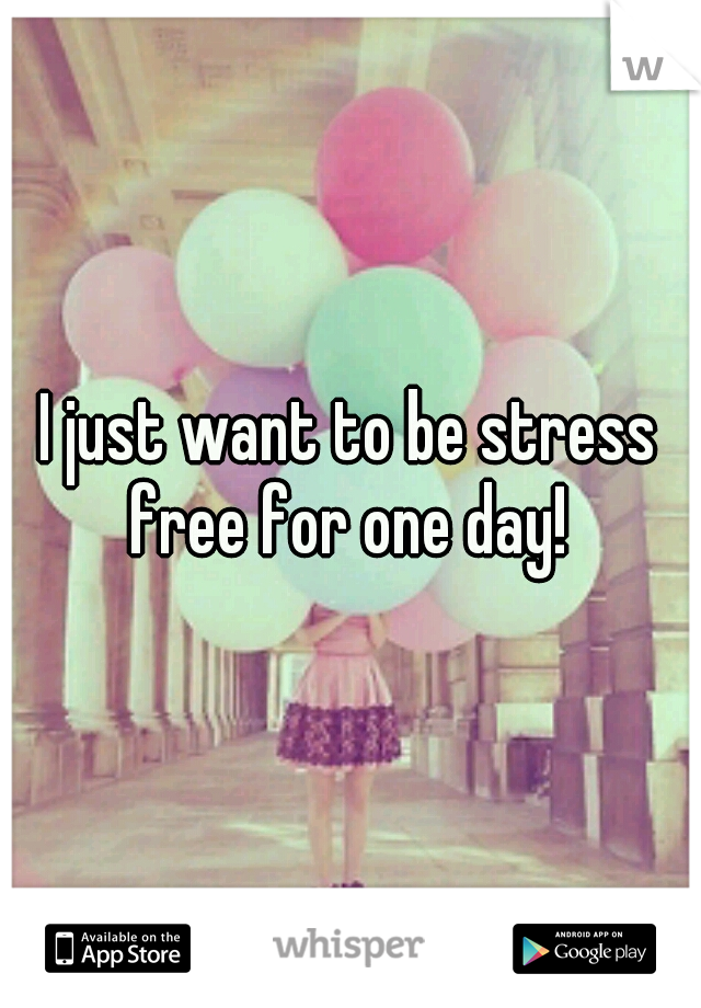 I just want to be stress free for one day!