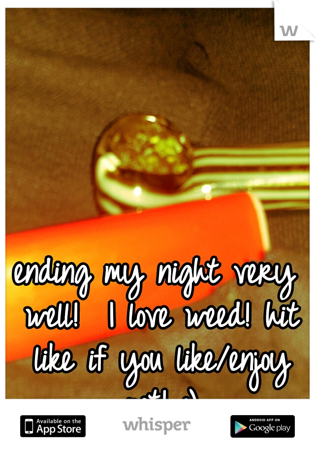 ending my night very well!  I love weed! hit like if you like/enjoy pot! :)