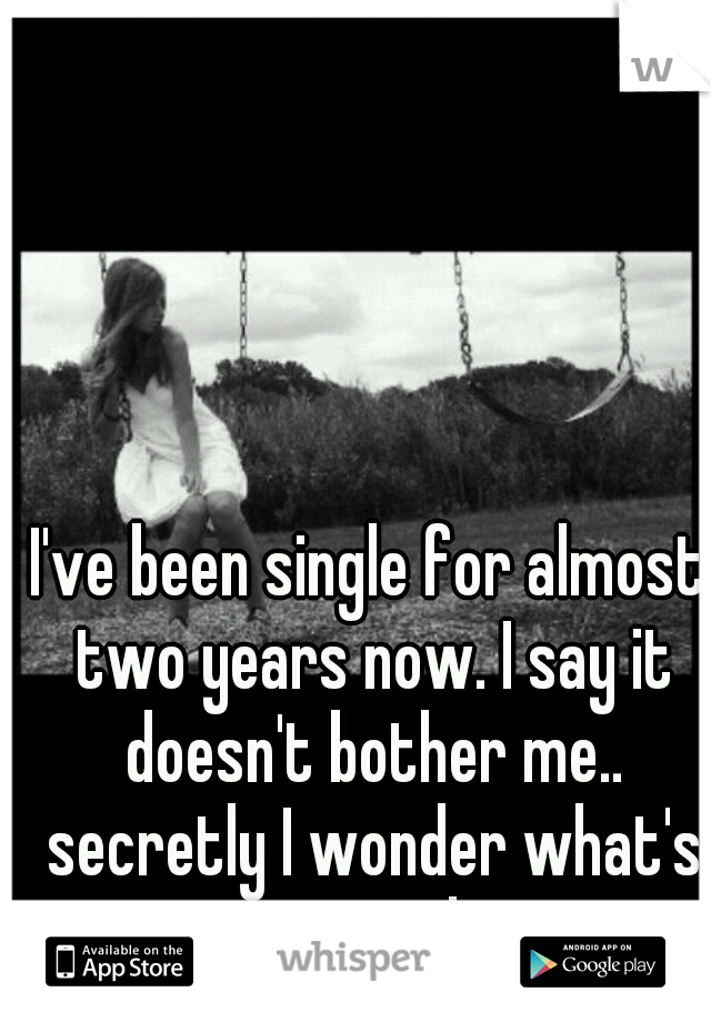 I've been single for almost two years now. I say it doesn't bother me.. secretly I wonder what's wrong with me.