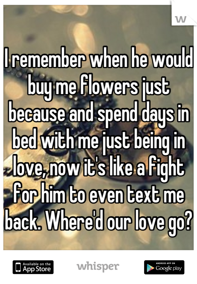 I remember when he would buy me flowers just because and spend days in bed with me just being in love, now it's like a fight for him to even text me back. Where'd our love go?