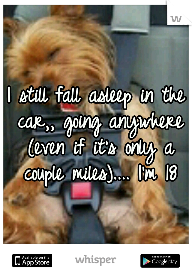 I still fall asleep in the car,, going anywhere (even if it's only a couple miles).... I'm 18