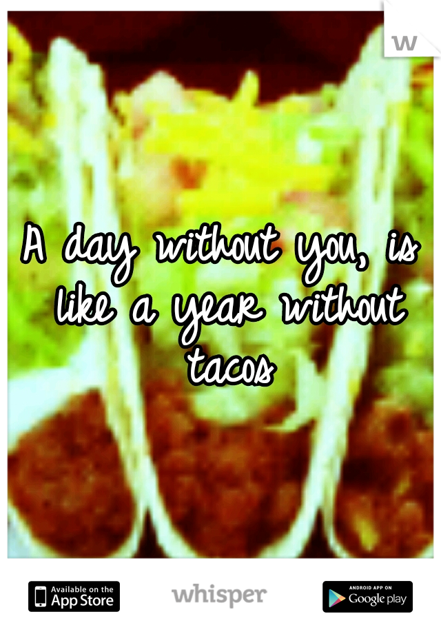 A day without you, is like a year without tacos