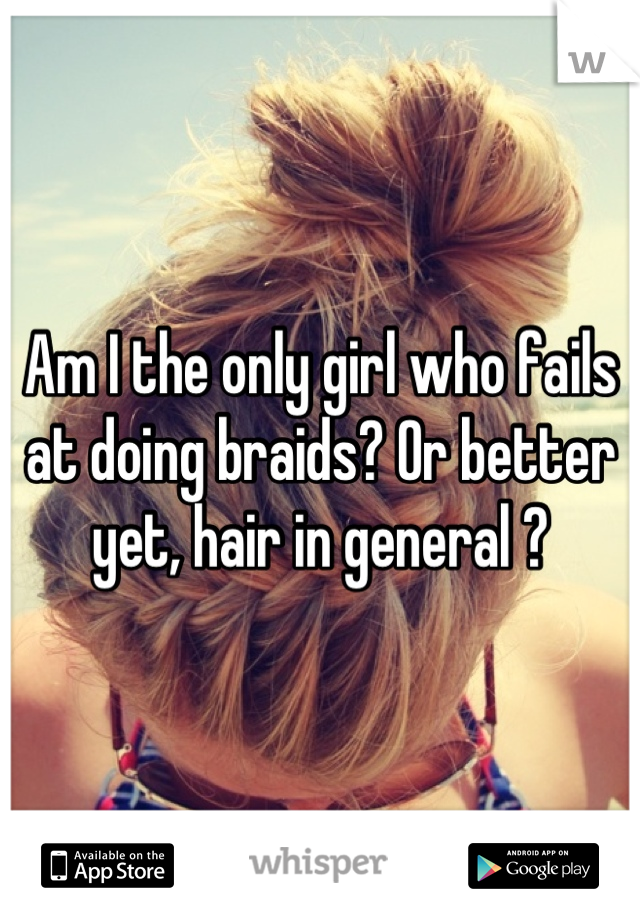 Am I the only girl who fails at doing braids? Or better yet, hair in general ?