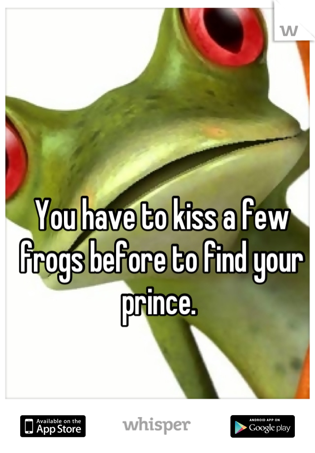 You have to kiss a few frogs before to find your prince.