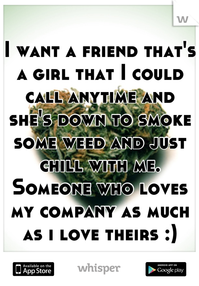 I want a friend that's a girl that I could call anytime and she's down to smoke some weed and just chill with me. Someone who loves my company as much as i love theirs :)