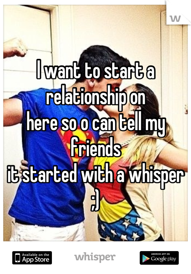 I want to start a relationship on here so o can tell my friends  it started with a whisper ;)