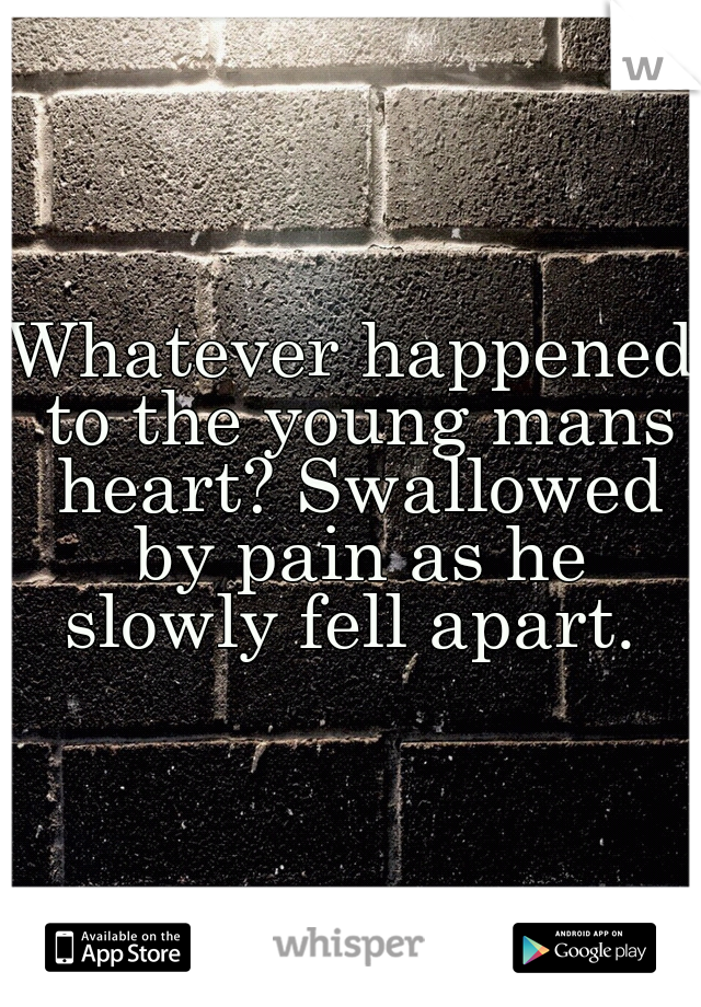Whatever happened to the young mans heart? Swallowed by pain as he slowly fell apart.