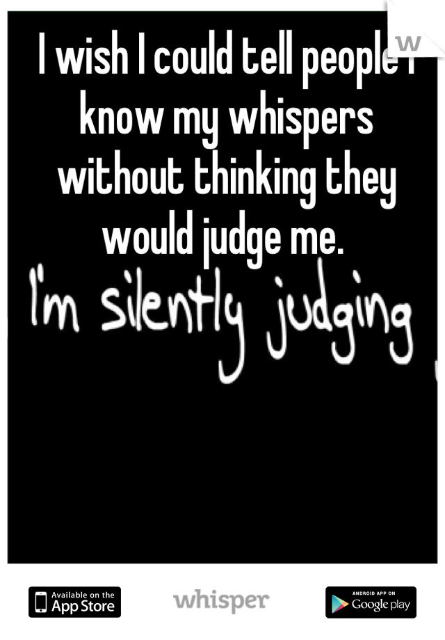 I wish I could tell people I know my whispers without thinking they would judge me.