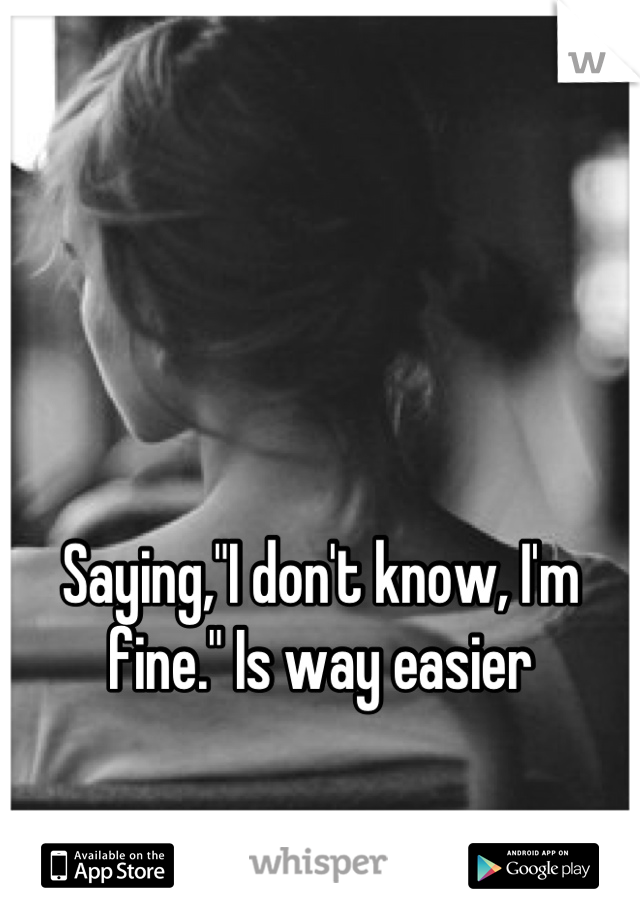 """Saying,""""I don't know, I'm fine."""" Is way easier"""