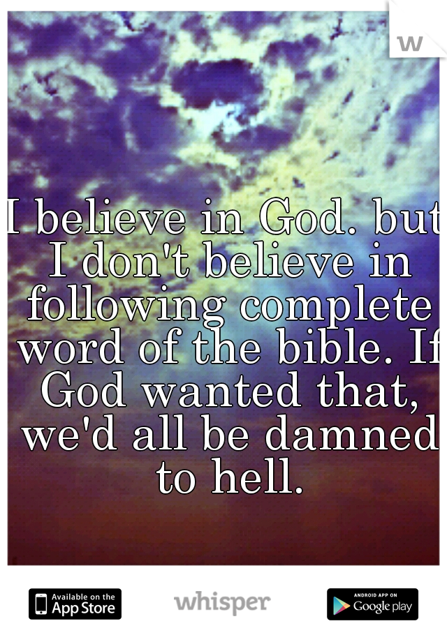 I believe in God. but I don't believe in following complete word of the bible. If God wanted that, we'd all be damned to hell.