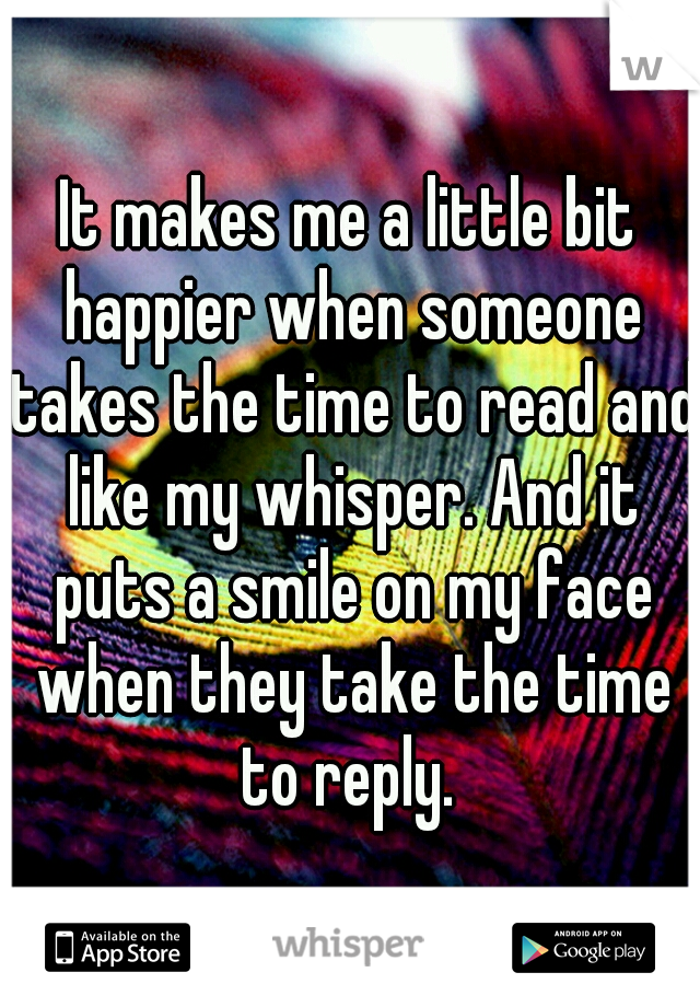 It makes me a little bit happier when someone takes the time to read and like my whisper. And it puts a smile on my face when they take the time to reply.
