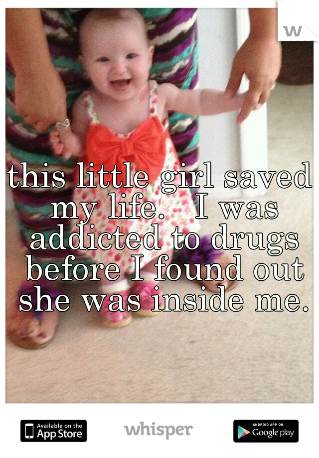 this little girl saved my life.   I was addicted to drugs before I found out she was inside me.