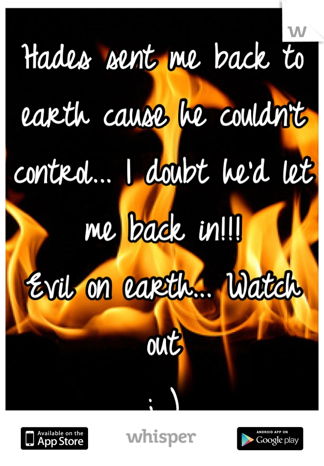 Hades sent me back to earth cause he couldn't control... I doubt he'd let me back in!!! Evil on earth... Watch out ; )