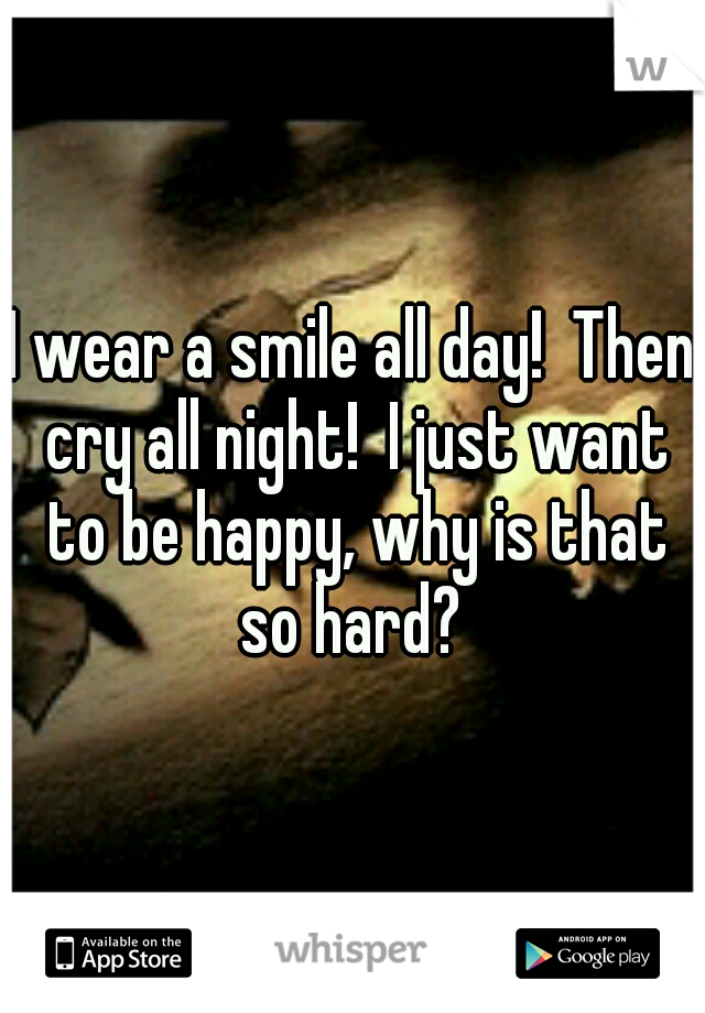 I wear a smile all day!  Then cry all night!  I just want to be happy, why is that so hard?