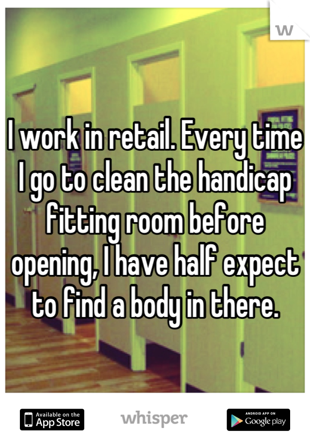 I work in retail. Every time I go to clean the handicap fitting room before opening, I have half expect to find a body in there.