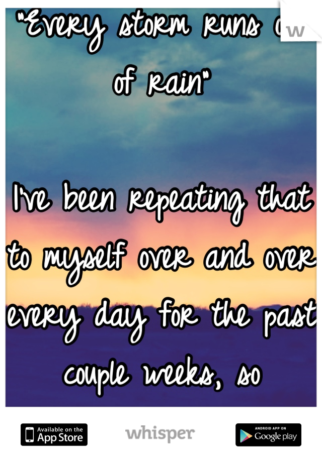 """""""Every storm runs out of rain""""  I've been repeating that to myself over and over every day for the past couple weeks, so inspirational"""