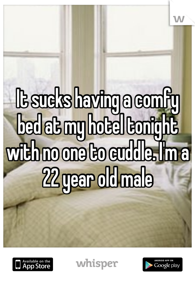 It sucks having a comfy bed at my hotel tonight with no one to cuddle. I'm a 22 year old male