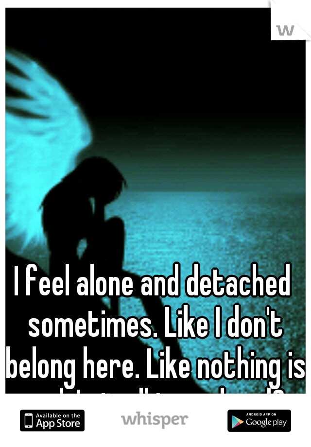 I feel alone and detached sometimes. Like I don't belong here. Like nothing is real. Is it all in my head?