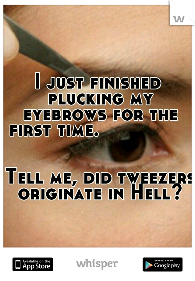 I just finished plucking my eyebrows for the first time.                                                                                    Tell me, did tweezers originate in Hell?