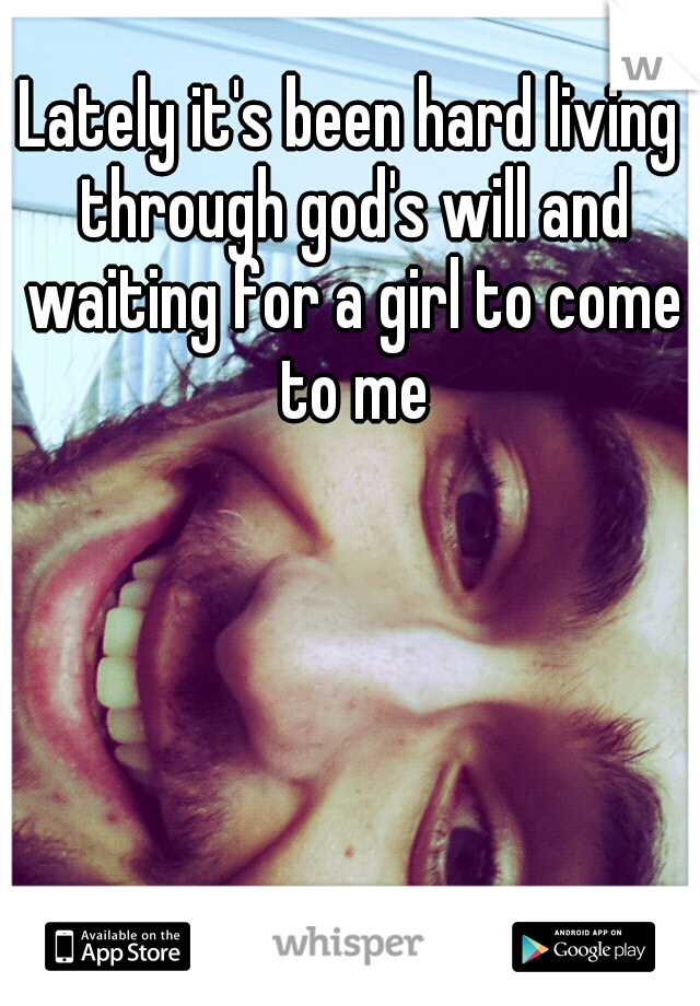 Lately it's been hard living through god's will and waiting for a girl to come to me