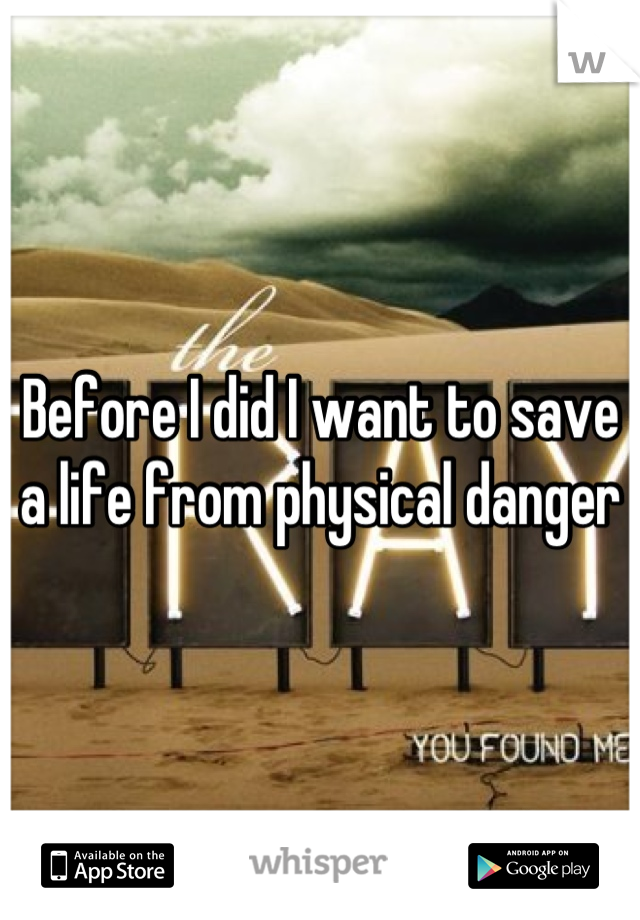 Before I did I want to save a life from physical danger