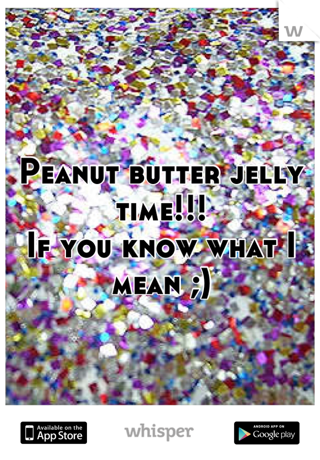 Peanut butter jelly time!!!  If you know what I mean ;)