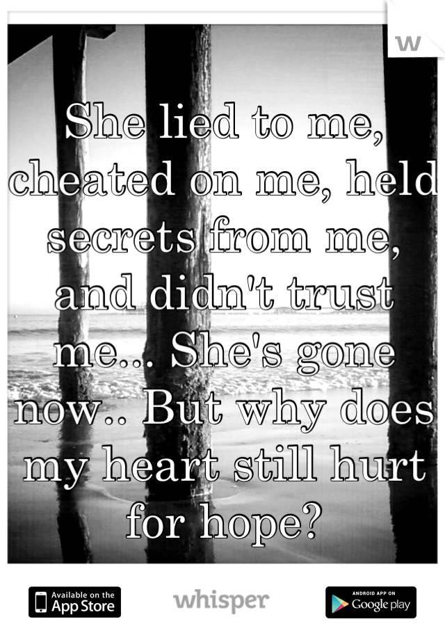She lied to me, cheated on me, held secrets from me, and didn't trust me... She's gone now.. But why does my heart still hurt for hope?