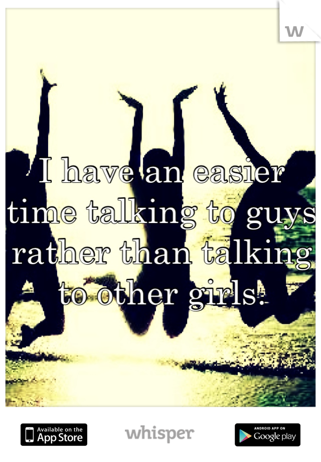 I have an easier time talking to guys rather than talking to other girls.