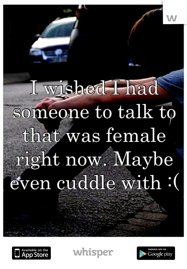 I wished I had someone to talk to that was female right now. Maybe even cuddle with :(