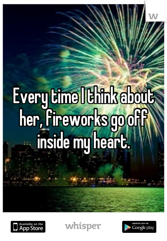 Every time I think about her, fireworks go off inside my heart.