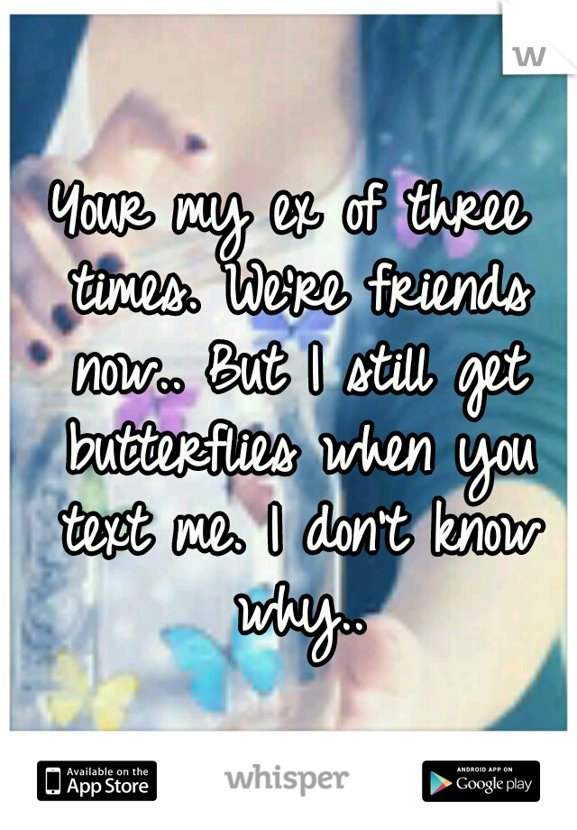 Your my ex of three times. We're friends now.. But I still get butterflies when you text me. I don't know why..