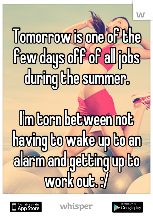 Tomorrow is one of the few days off of all jobs during the summer.   I'm torn between not having to wake up to an alarm and getting up to work out. :/