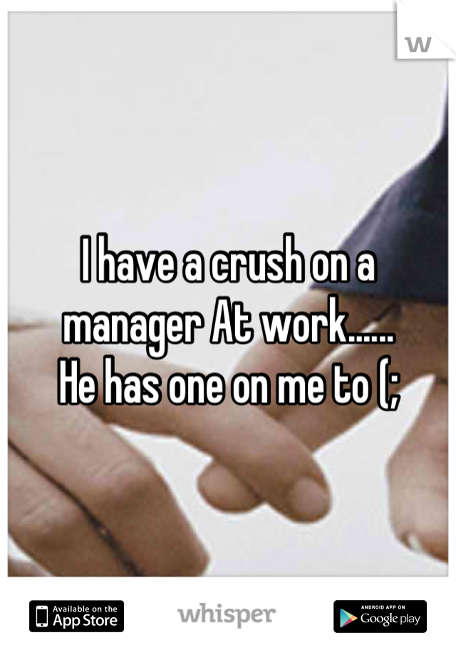 I have a crush on a manager At work...... He has one on me to (;